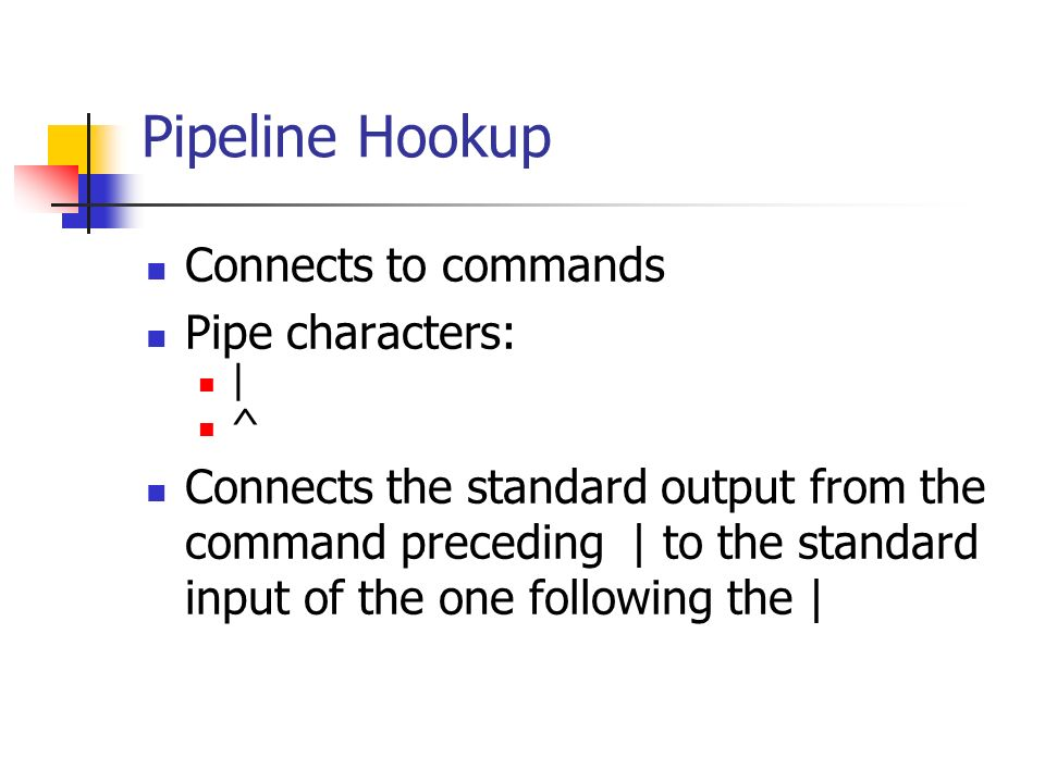 Pipeline Hookup Connects to commands Pipe characters: | ^ Connects the standard output from the command preceding | to the standard input of the one following the |