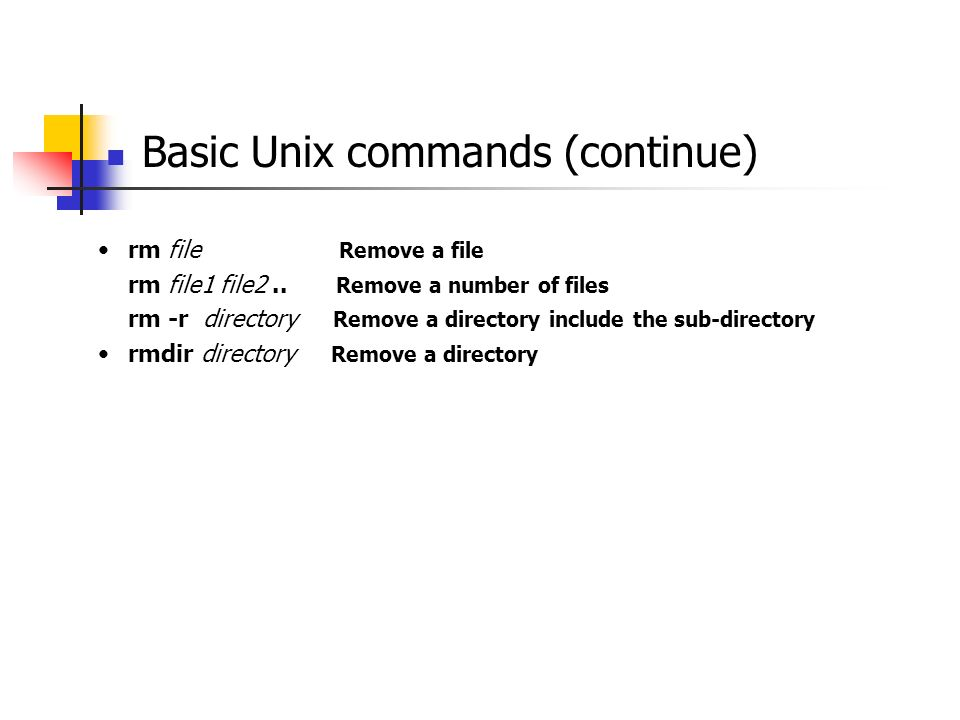 Basic Unix commands (continue) rm file Remove a file rm file1 file2.. Remove a number of files rm -r directory Remove a directory include the sub-dire