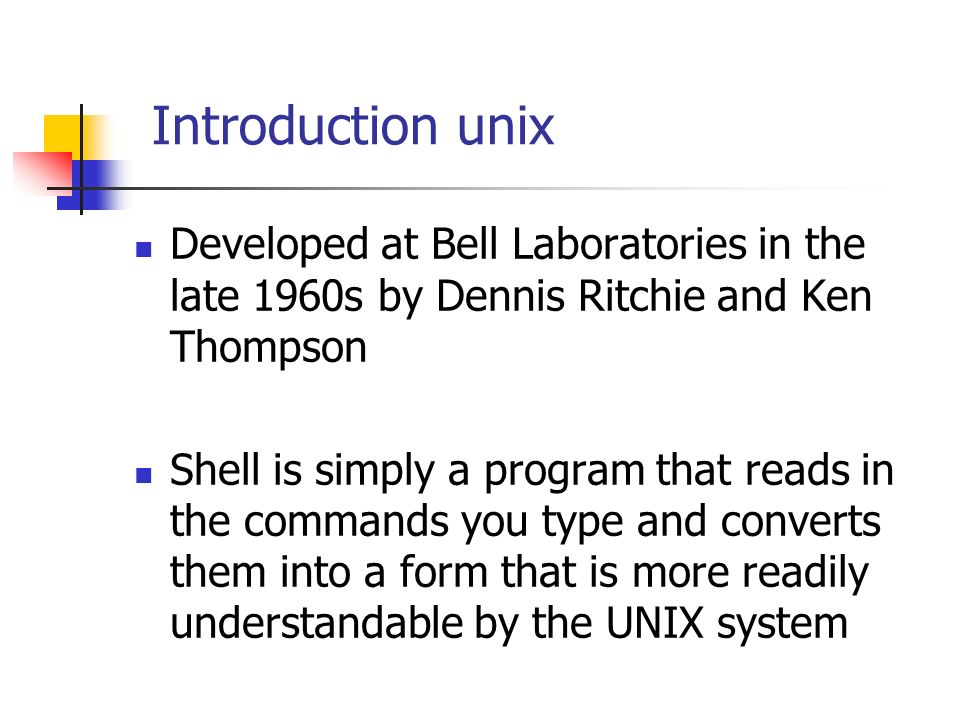 Introduction unix Developed at Bell Laboratories in the late 1960s by Dennis Ritchie and Ken Thompson Shell is simply a program that reads in the commands you type and converts them into a form that is more readily understandable by the UNIX system