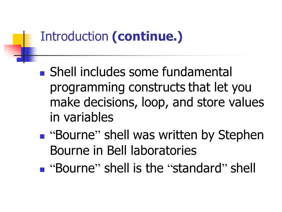 Introduction (continue.) Shell includes some fundamental programming constructs that let you make decisions, loop, and store values in variables Bourne shell was written by Stephen Bourne in Bell laboratories Bourne shell is the standard shell