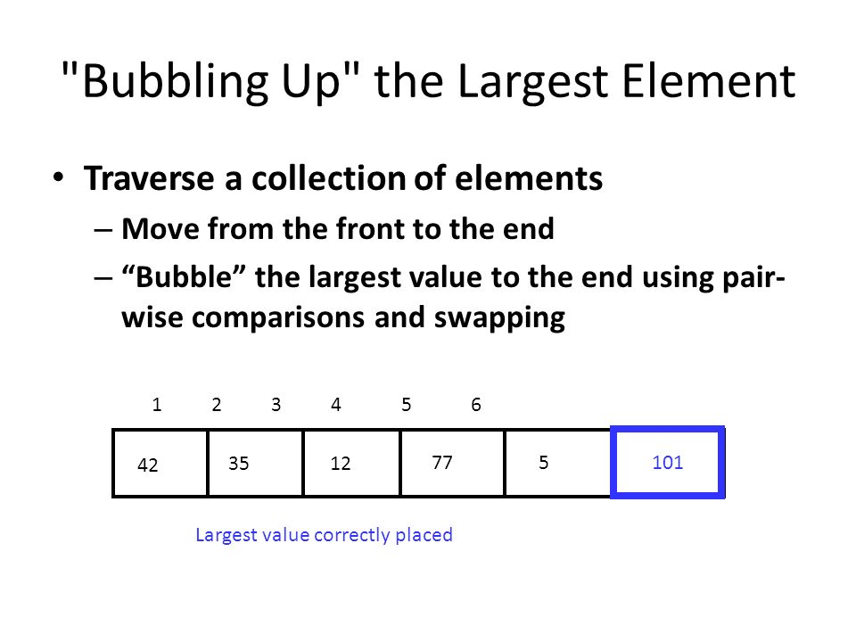 Bubbling Up the Largest Element Traverse a collection of elements – Move from the front to the end – Bubble the largest value to the end using pair- wise comparisons and swapping Largest value correctly placed