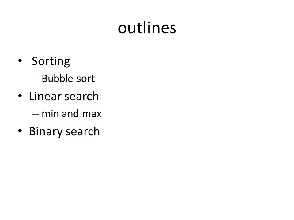 outlines Sorting – Bubble sort Linear search – min and max Binary search