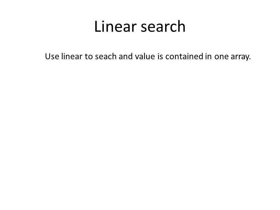 Linear search Use linear to seach and value is contained in one array.
