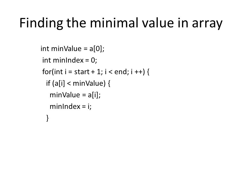 Finding the minimal value in array int minValue = a[0]; int minIndex = 0; for(int i = start + 1; i < end; i ++) { if (a[i] < minValue) { minValue = a[i]; minIndex = i; }