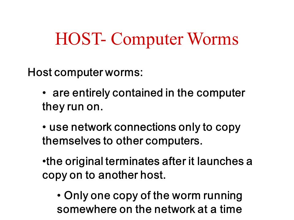 HOST- Computer Worms Host computer worms: are entirely contained in the computer they run on. use network connections only to copy themselves to other