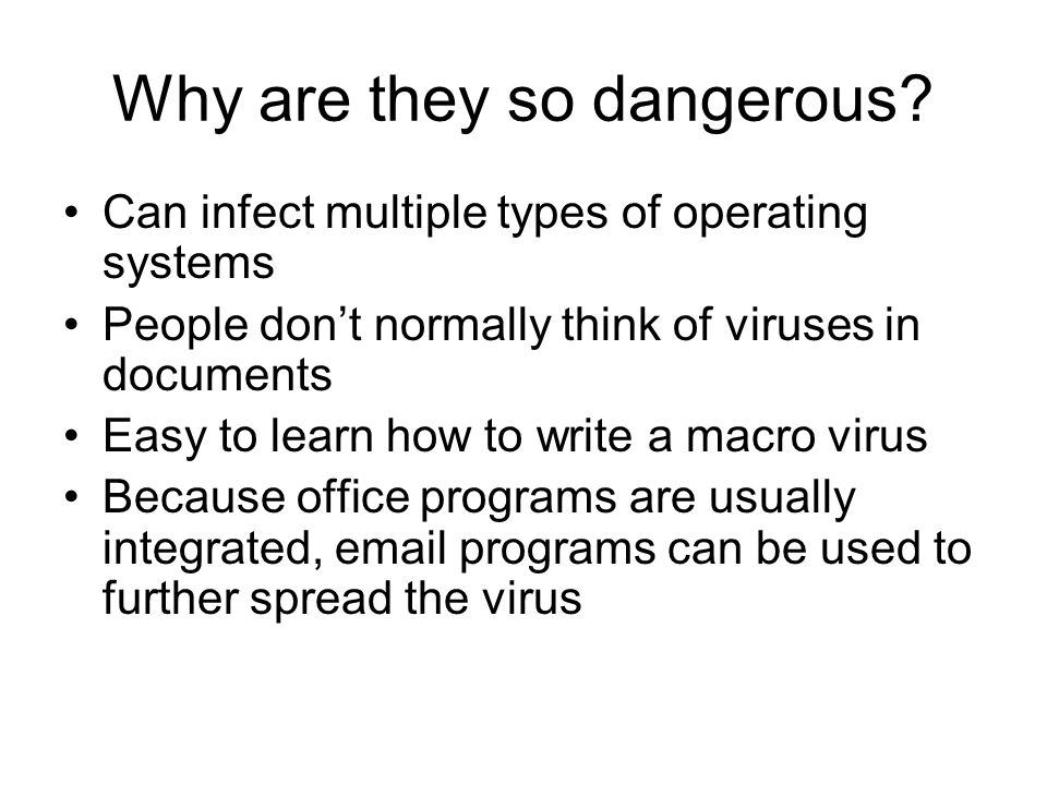 Why are they so dangerous? Can infect multiple types of operating systems People dont normally think of viruses in documents Easy to learn how to writ