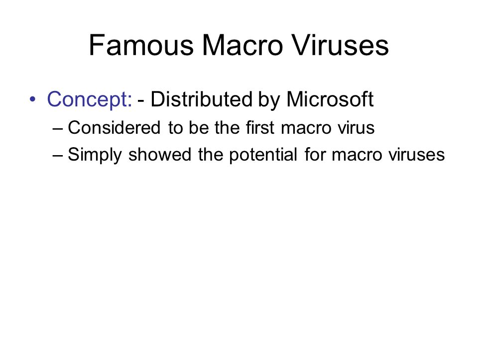 Famous Macro Viruses Concept: - Distributed by Microsoft –Considered to be the first macro virus –Simply showed the potential for macro viruses