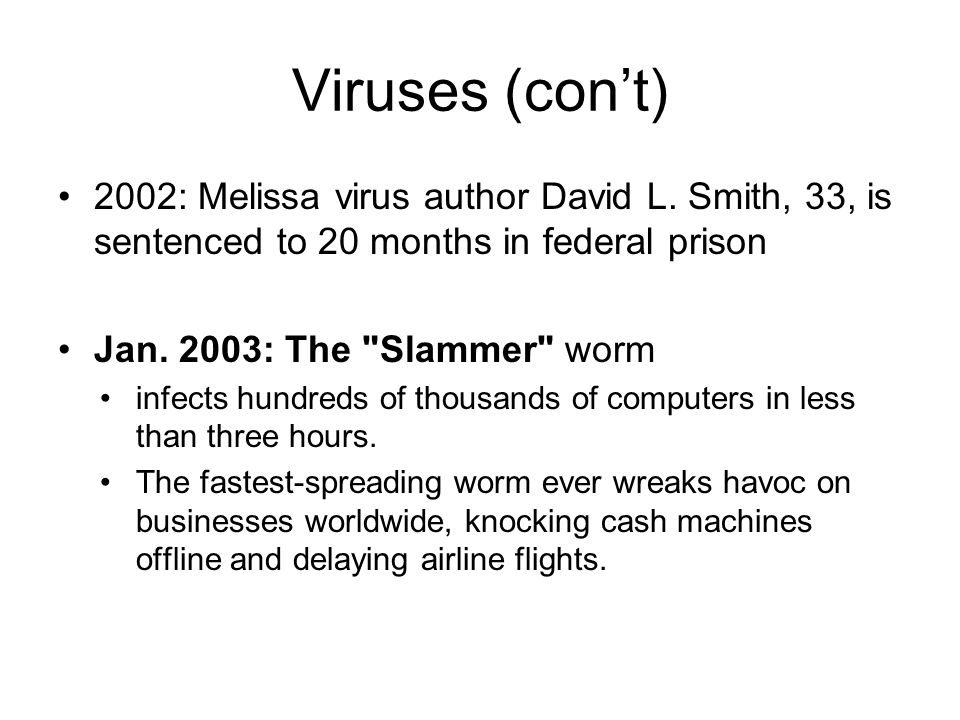 Viruses (cont) 2002: Melissa virus author David L. Smith, 33, is sentenced to 20 months in federal prison Jan. 2003: The