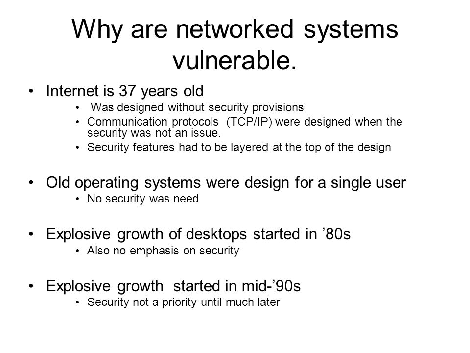 Computer security was ignored Interest in computer security very old But largely confined to the military Other communities did not care Internet - its only a research network, who would attack it.