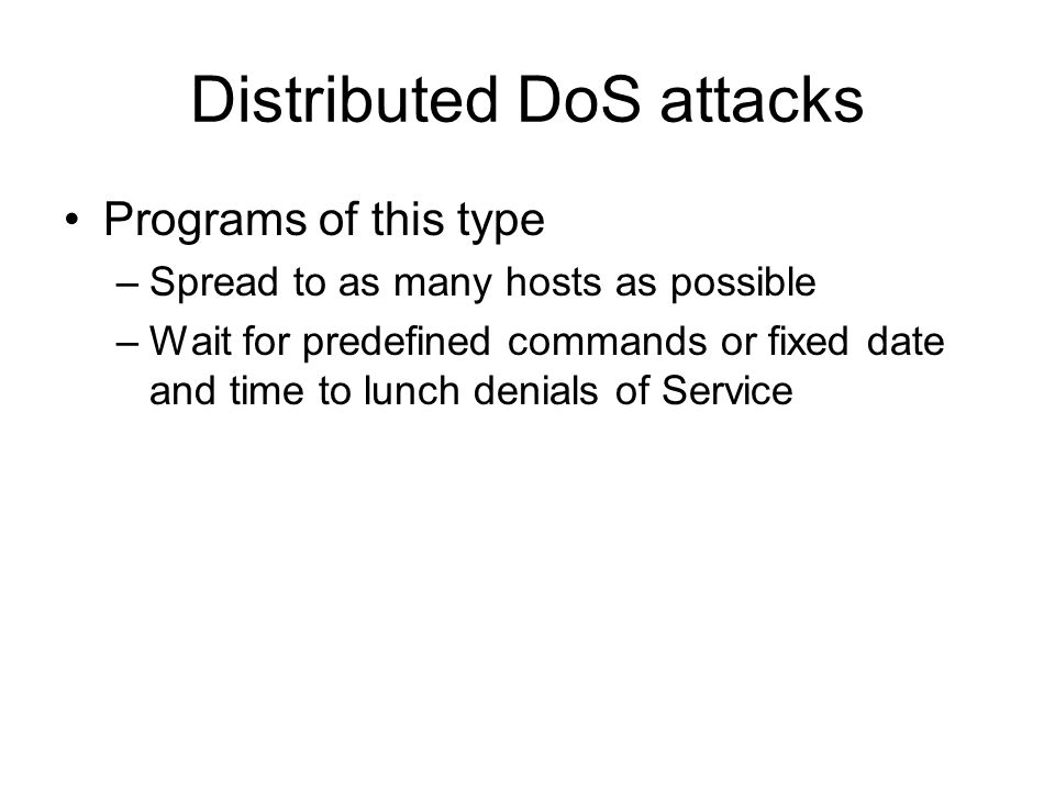 Distributed DoS attacks Programs of this type –Spread to as many hosts as possible –Wait for predefined commands or fixed date and time to lunch denia