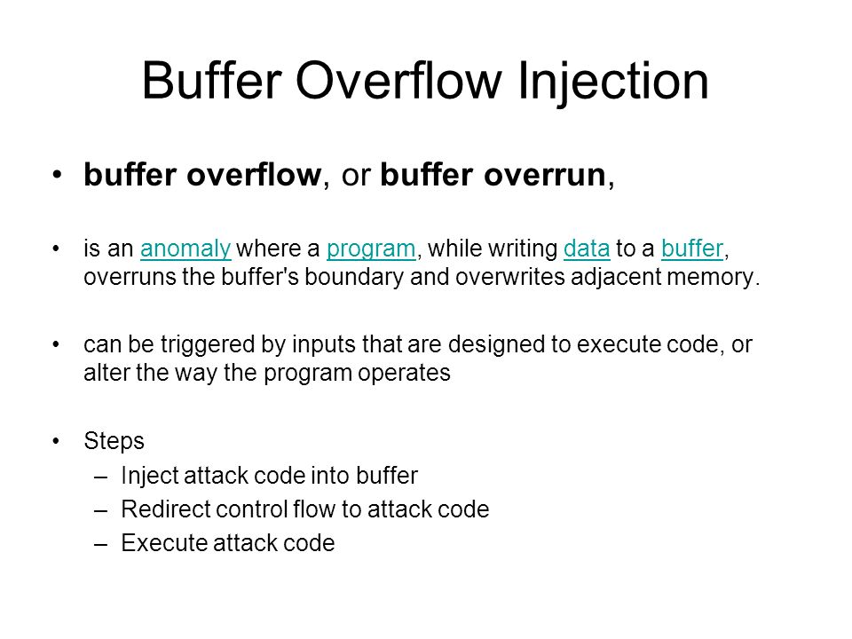 Buffer Overflow Injection buffer overflow, or buffer overrun, is an anomaly where a program, while writing data to a buffer, overruns the buffer's bou