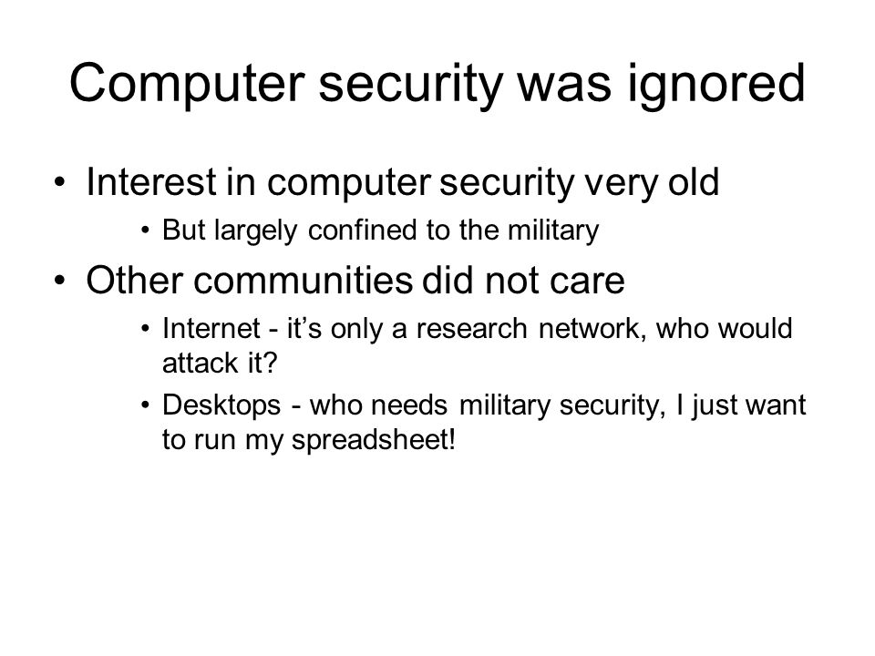 Important event Morris worm - 1988 Brought down a large fraction of the Internet Academic interest in network security E-commerce - mid 90s Industrial interest in network security protocols Resurgence of worms - early 00s Made computer security a household term