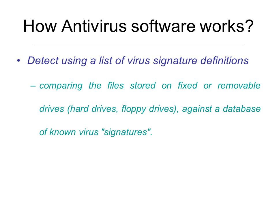 How Antivirus software works? Detect using a list of virus signature definitions –comparing the files stored on fixed or removable drives (hard drives