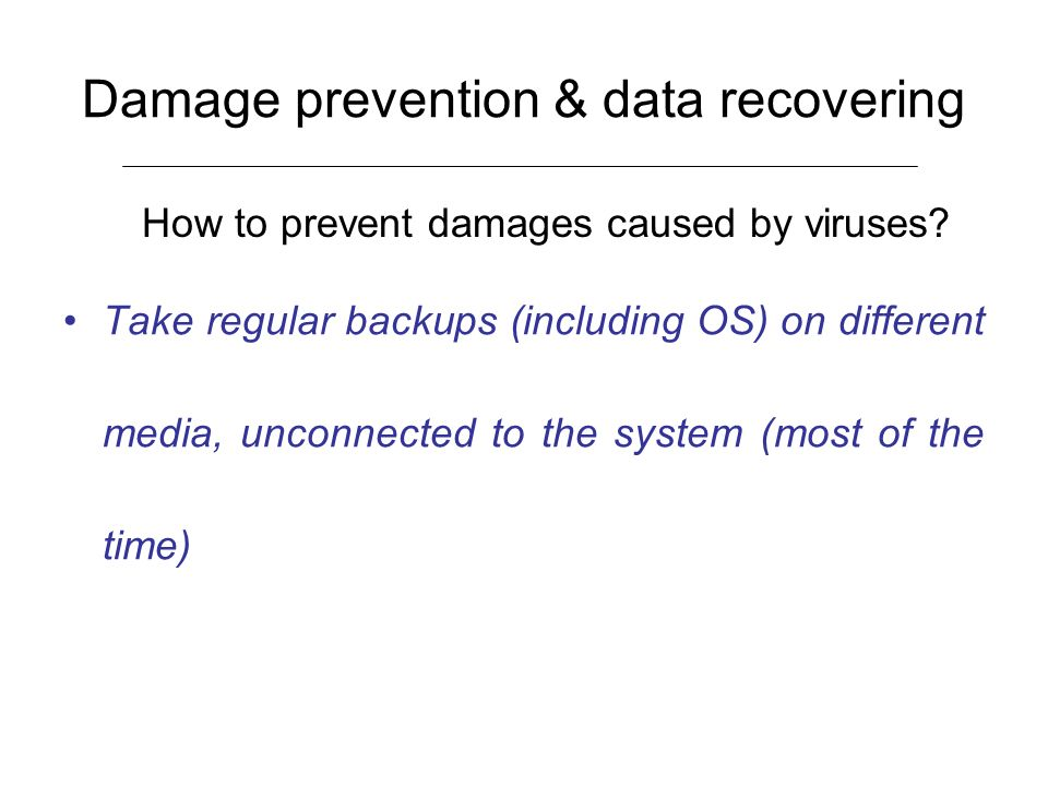 Damage prevention & data recovering Take regular backups (including OS) on different media, unconnected to the system (most of the time) How to preven