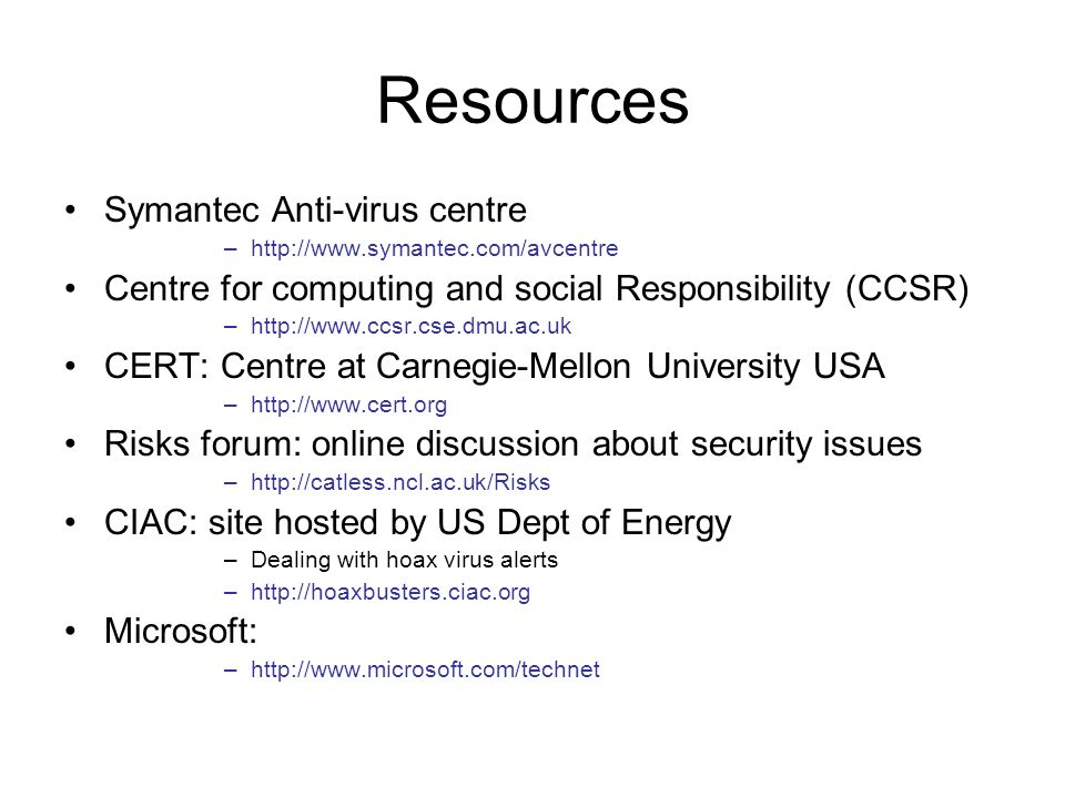 Resources Symantec Anti-virus centre –http://www.symantec.com/avcentre Centre for computing and social Responsibility (CCSR) –http://www.ccsr.cse.dmu.