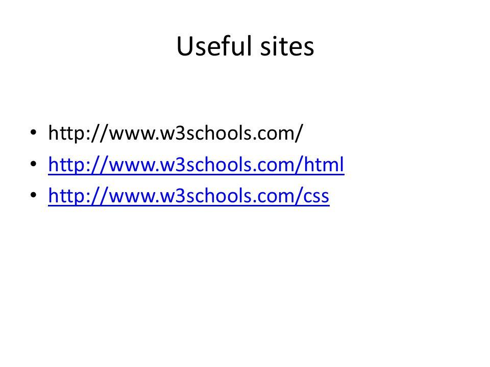 Useful sites http://www.w3schools.com/ http://www.w3schools.com/html http://www.w3schools.com/css