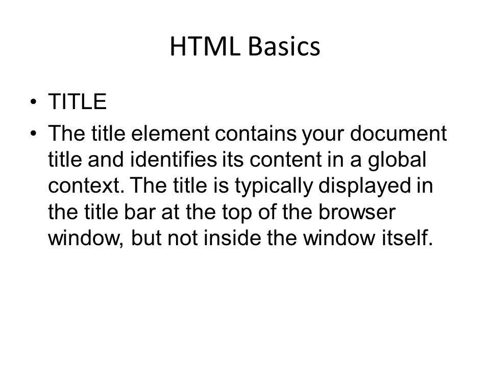 HTML Basics TITLE The title element contains your document title and identifies its content in a global context. The title is typically displayed in t