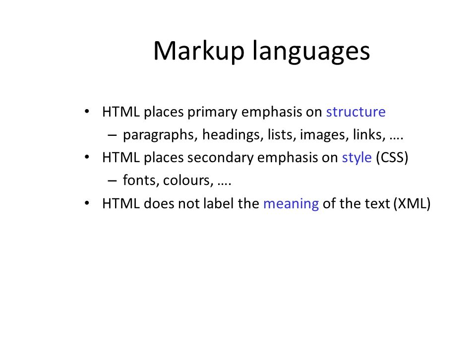 Markup languages HTML places primary emphasis on structure – paragraphs, headings, lists, images, links, …. HTML places secondary emphasis on style (C