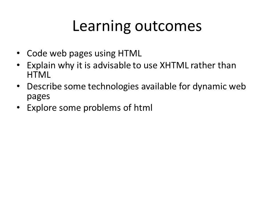 Learning outcomes Code web pages using HTML Explain why it is advisable to use XHTML rather than HTML Describe some technologies available for dynamic
