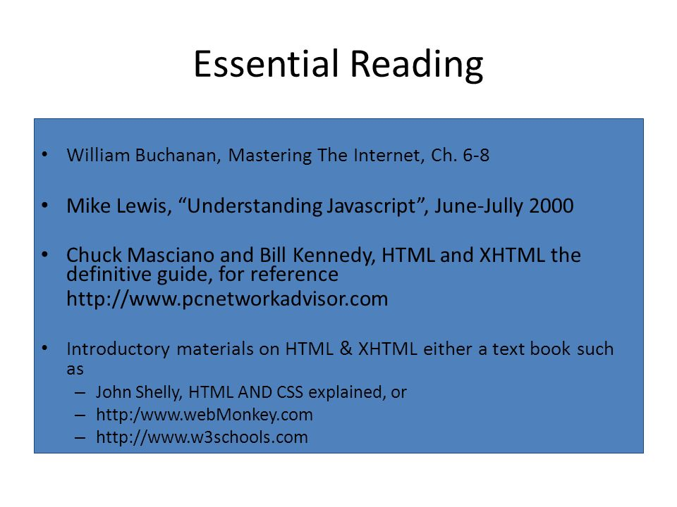 Essential Reading William Buchanan, Mastering The Internet, Ch. 6-8 Mike Lewis, Understanding Javascript, June-Jully 2000 Chuck Masciano and Bill Kenn