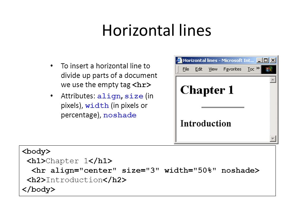 Horizontal lines To insert a horizontal line to divide up parts of a document we use the empty tag Attributes: align, size (in pixels), width (in pixe