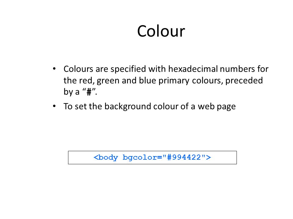 Colour Colours are specified with hexadecimal numbers for the red, green and blue primary colours, preceded by a #. To set the background colour of a