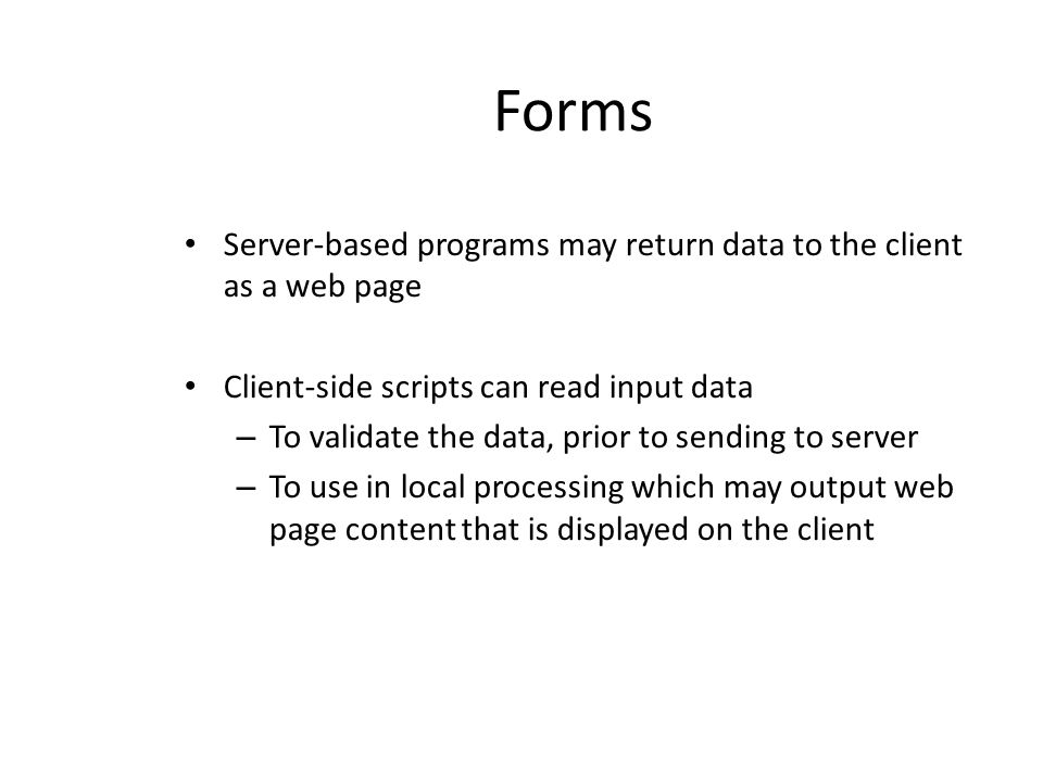 Forms Server-based programs may return data to the client as a web page Client-side scripts can read input data – To validate the data, prior to sendi