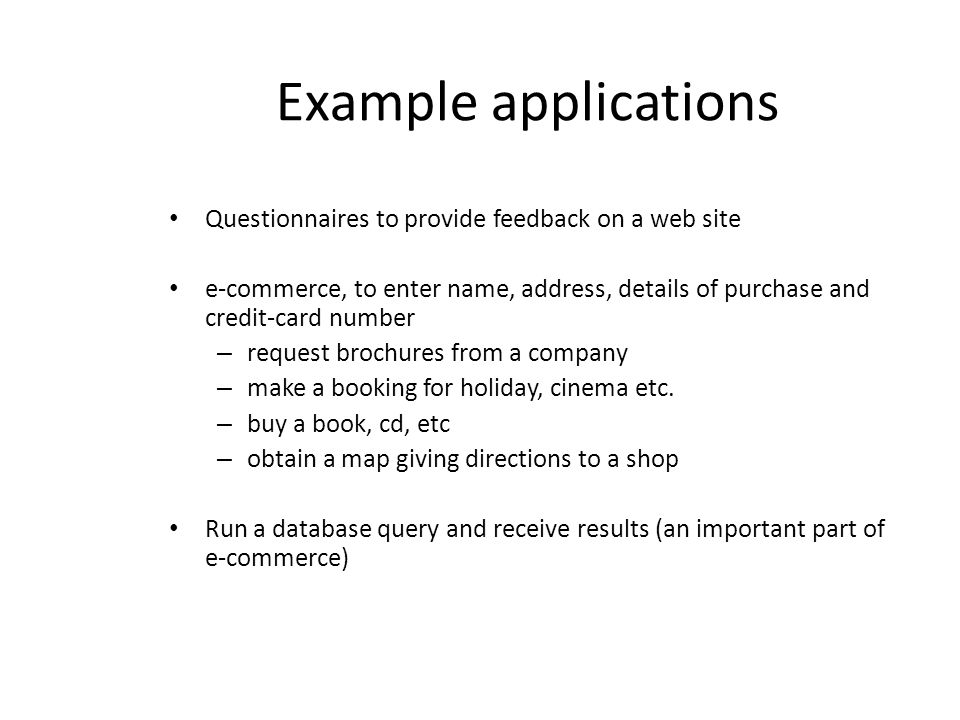 Example applications Questionnaires to provide feedback on a web site e-commerce, to enter name, address, details of purchase and credit-card number –