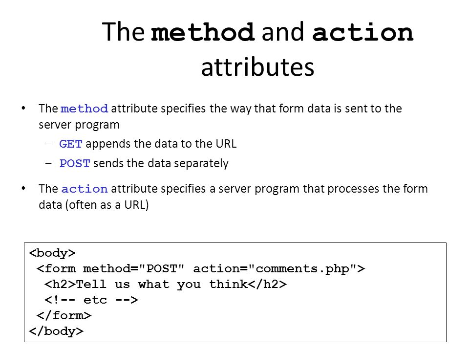 The method and action attributes Tell us what you think The method attribute specifies the way that form data is sent to the server program –GET appen