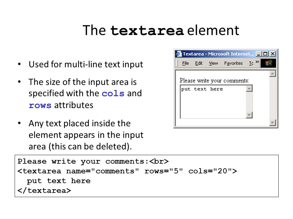 The textarea element Used for multi-line text input The size of the input area is specified with the cols and rows attributes Any text placed inside t