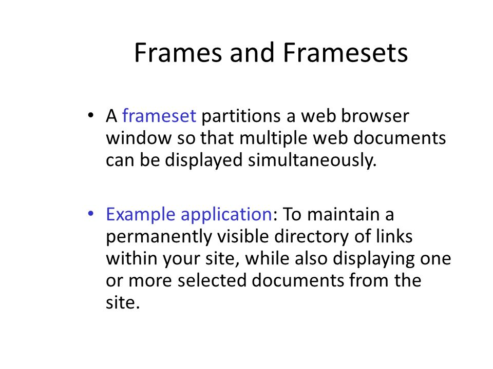 Frames and Framesets A frameset partitions a web browser window so that multiple web documents can be displayed simultaneously. Example application: T