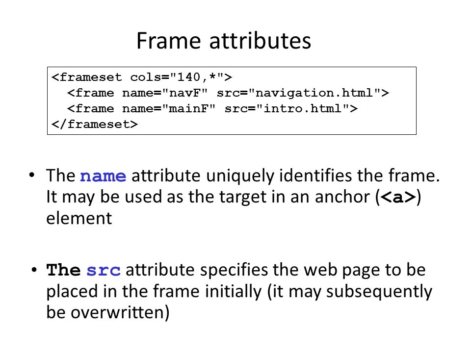 Frame attributes The name attribute uniquely identifies the frame. It may be used as the target in an anchor ( ) element The src attribute specifies t