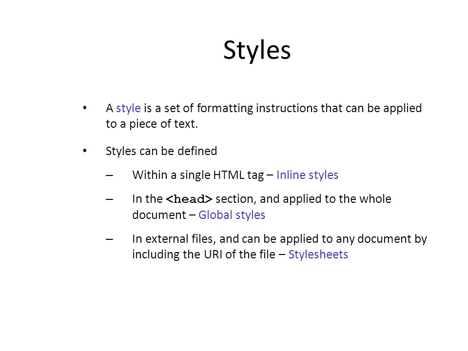 Styles A style is a set of formatting instructions that can be applied to a piece of text. Styles can be defined – Within a single HTML tag – Inline s