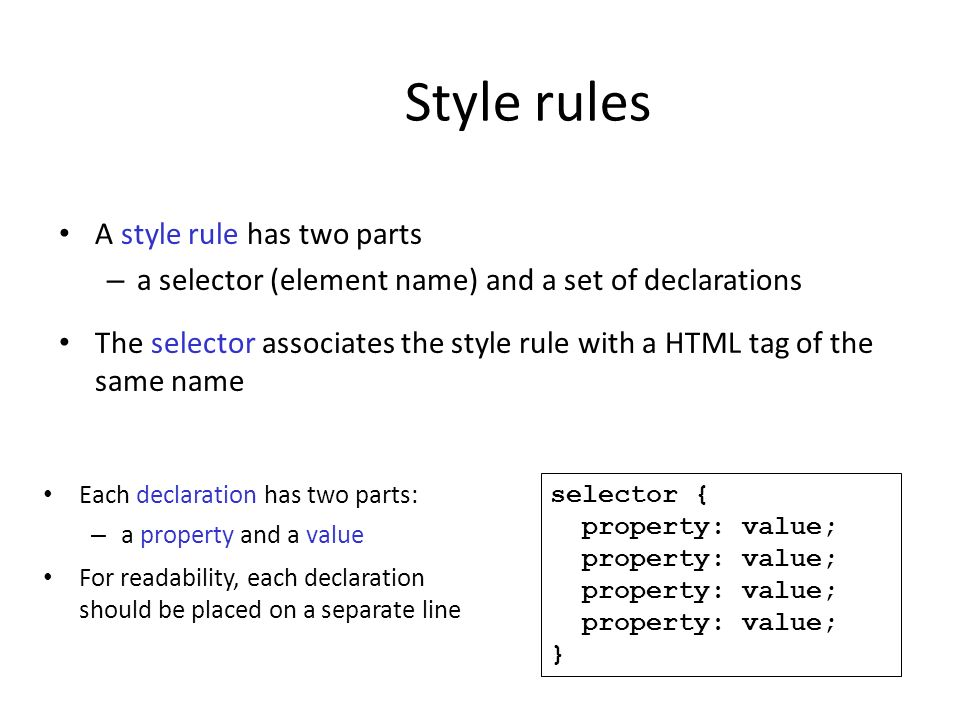 Style rules A style rule has two parts – a selector (element name) and a set of declarations The selector associates the style rule with a HTML tag of
