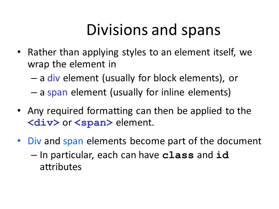 Divisions and spans Rather than applying styles to an element itself, we wrap the element in – a div element (usually for block elements), or – a span