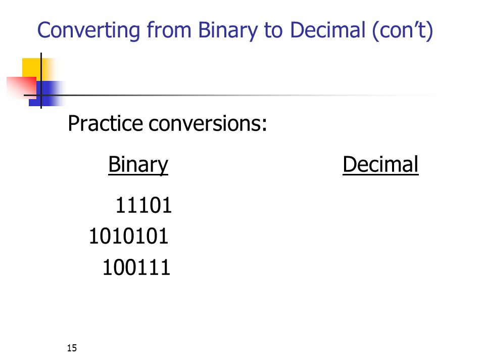 15 Converting from Binary to Decimal (cont) Practice conversions: Binary Decimal 11101 1010101 100111