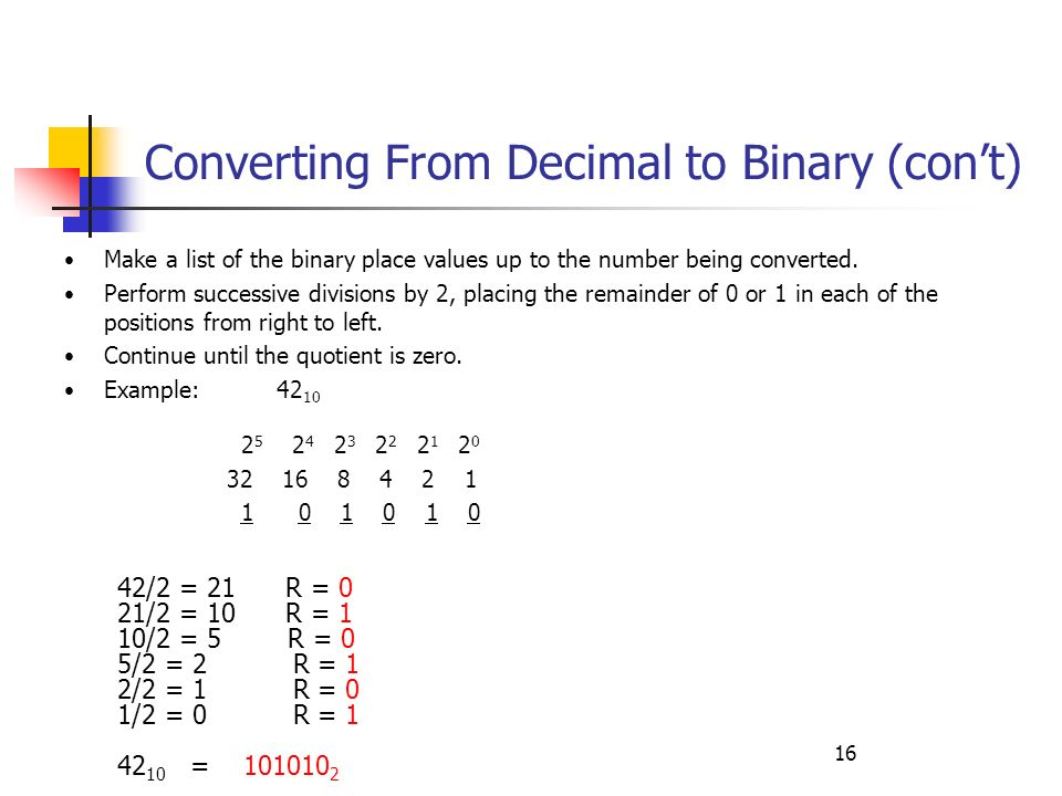 16 Converting From Decimal to Binary (cont) Make a list of the binary place values up to the number being converted. Perform successive divisions by 2
