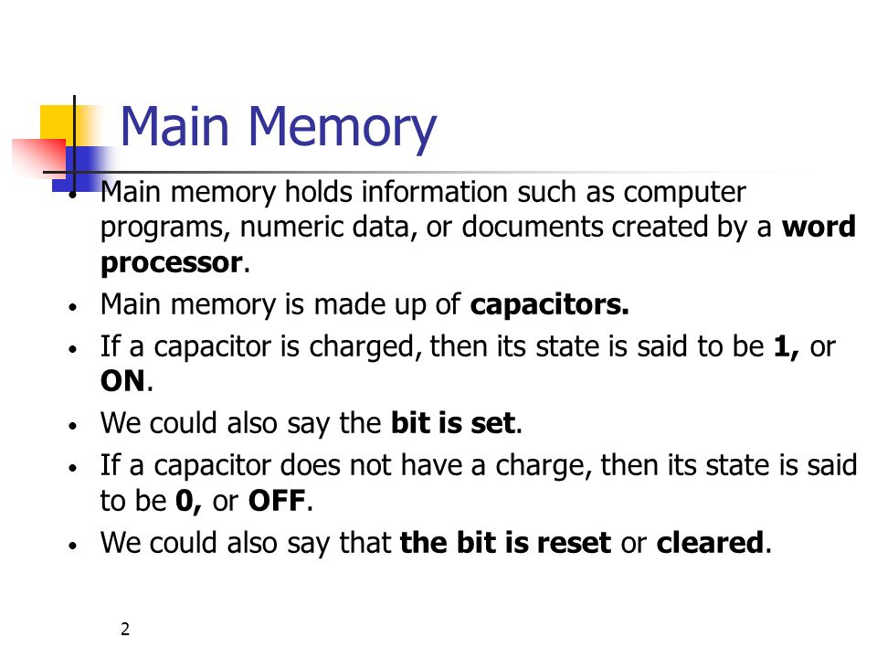 3 Main Memory (cont) Memory is divided into cells, where each cell contains 8 bits (a 1 or a 0).