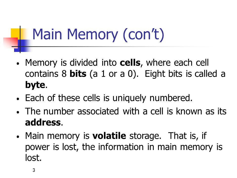 3 Main Memory (cont) Memory is divided into cells, where each cell contains 8 bits (a 1 or a 0). Eight bits is called a byte. Each of these cells is u