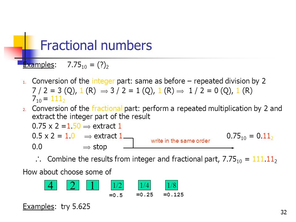 32 Fractional numbers Examples: 7.75 10 = (?) 2 1. Conversion of the integer part: same as before – repeated division by 2 7 / 2 = 3 (Q), 1 (R) 3 / 2