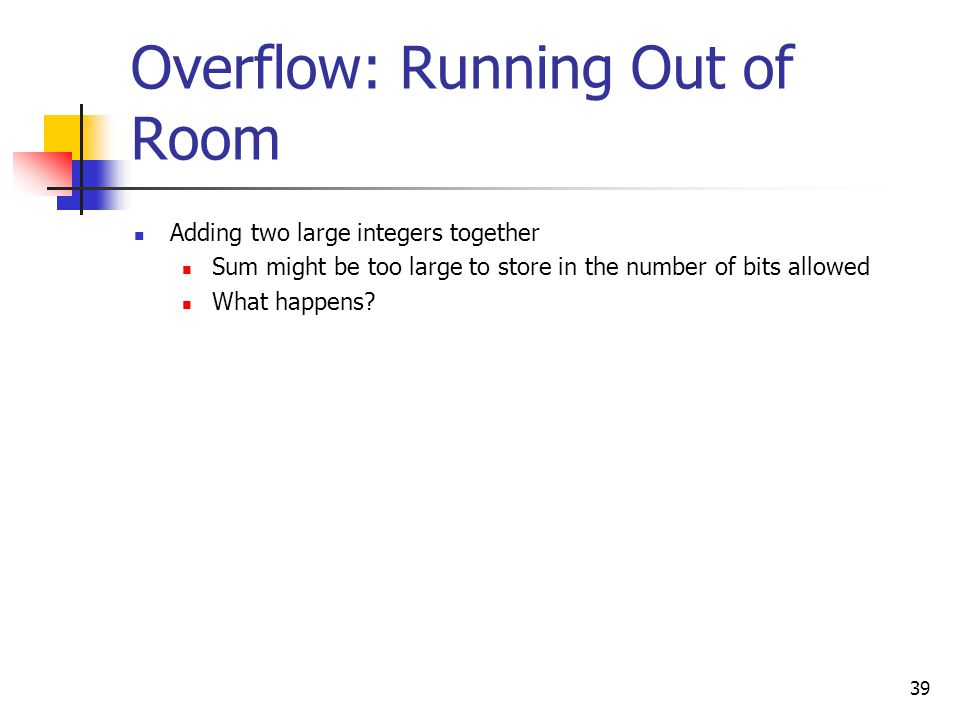 39 Overflow: Running Out of Room Adding two large integers together Sum might be too large to store in the number of bits allowed What happens?
