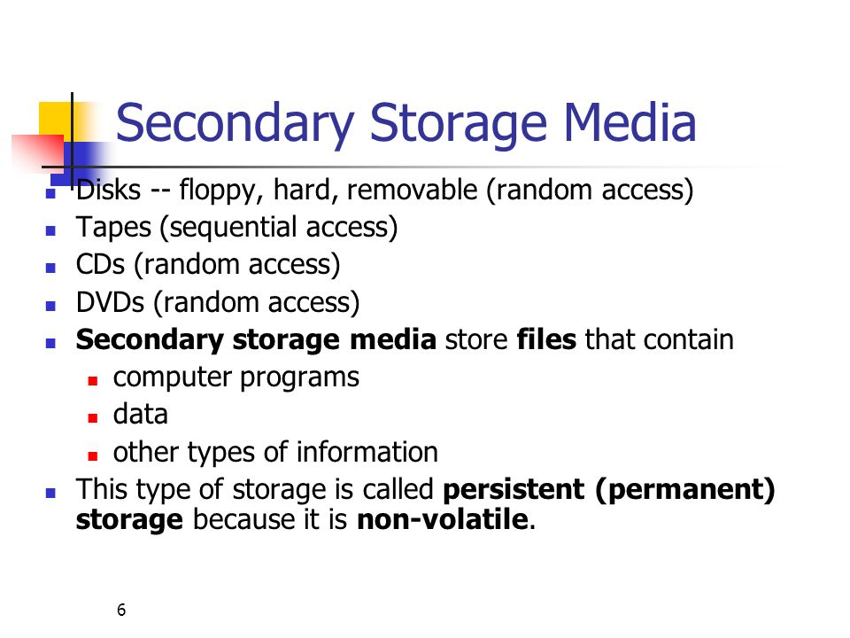 6 Secondary Storage Media Disks -- floppy, hard, removable (random access) Tapes (sequential access) CDs (random access) DVDs (random access) Secondar