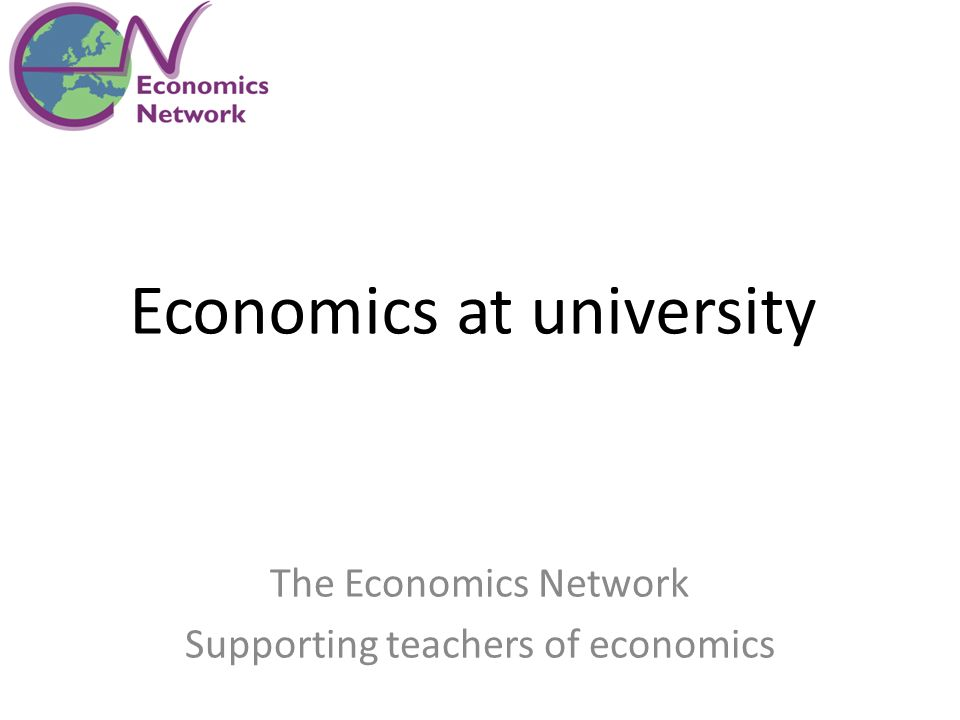 Economics at university The Economics Network Supporting teachers of economics