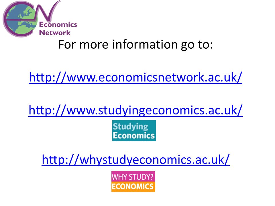 For more information go to: http://www.economicsnetwork.ac.uk/ http://www.studyingeconomics.ac.uk/ http://whystudyeconomics.ac.uk/
