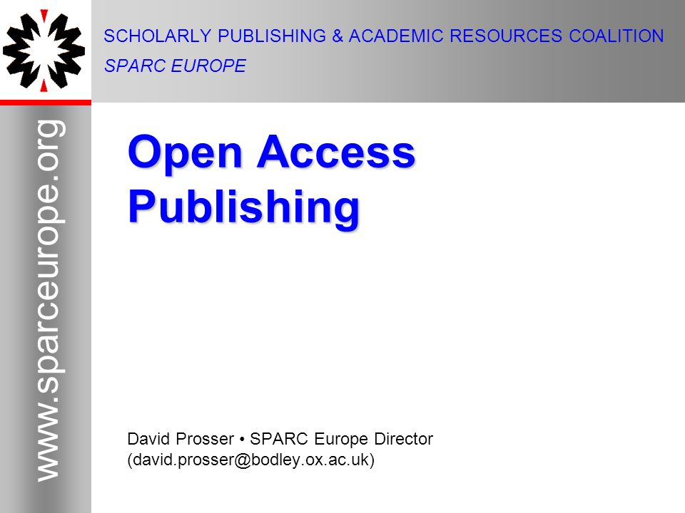 1 www.sparceurope.org 1 SCHOLARLY PUBLISHING & ACADEMIC RESOURCES COALITION SPARC EUROPE Open Access Publishing David Prosser SPARC Europe Director (david.prosser@bodley.ox.ac.uk)