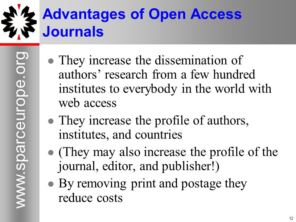 12 www.sparceurope.org 12 Advantages of Open Access Journals They increase the dissemination of authors research from a few hundred institutes to everybody in the world with web access They increase the profile of authors, institutes, and countries (They may also increase the profile of the journal, editor, and publisher!) By removing print and postage they reduce costs