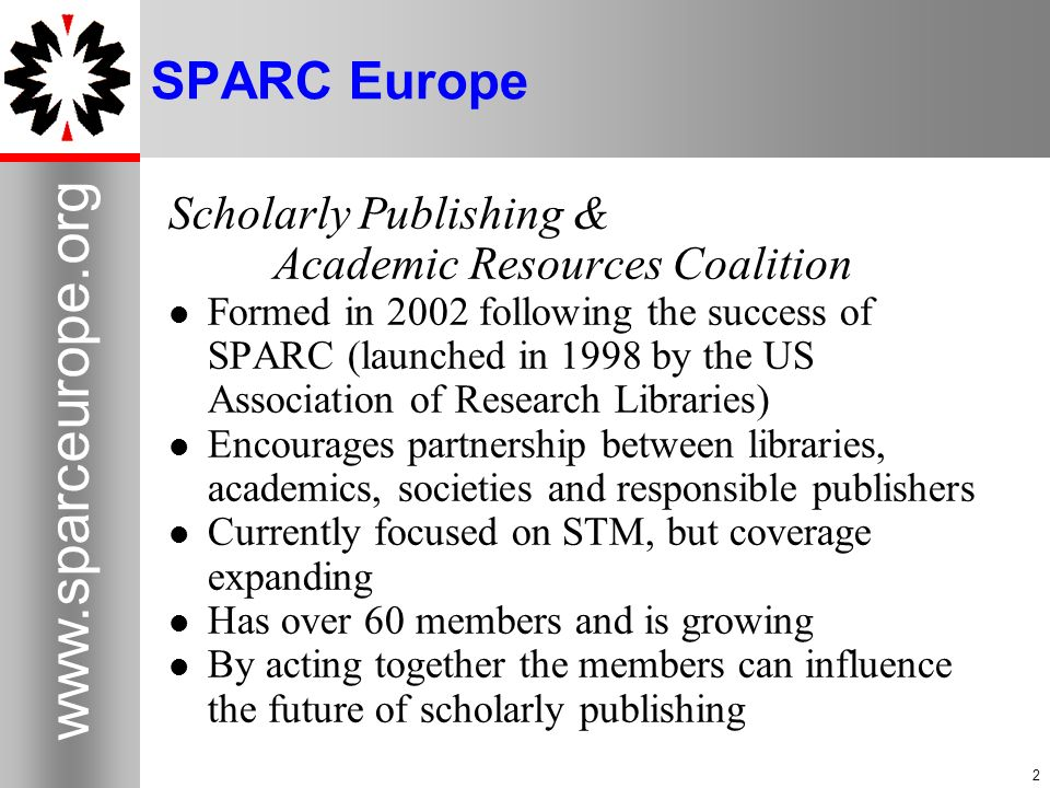 2 www.sparceurope.org 2 SPARC Europe Scholarly Publishing & Academic Resources Coalition Formed in 2002 following the success of SPARC (launched in 19