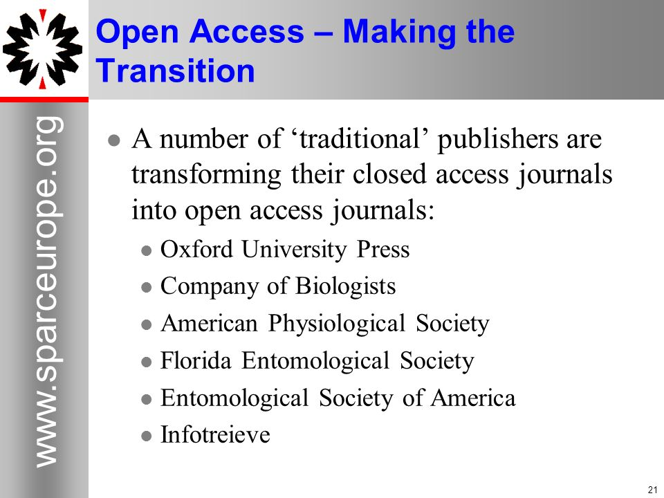 21 www.sparceurope.org 21 Open Access – Making the Transition A number of traditional publishers are transforming their closed access journals into open access journals: Oxford University Press Company of Biologists American Physiological Society Florida Entomological Society Entomological Society of America Infotreieve