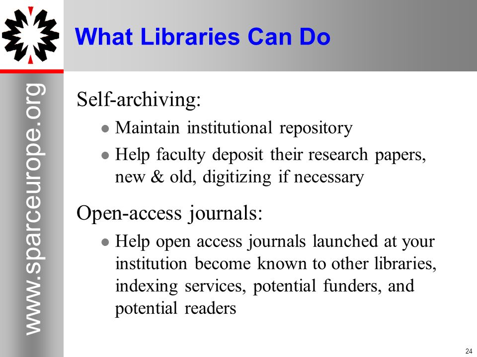 24 www.sparceurope.org 24 What Libraries Can Do Self-archiving: Maintain institutional repository Help faculty deposit their research papers, new & old, digitizing if necessary Open-access journals: Help open access journals launched at your institution become known to other libraries, indexing services, potential funders, and potential readers