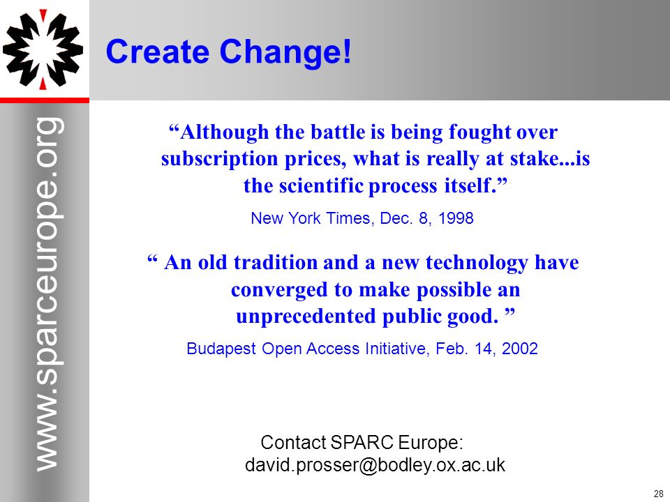 28 www.sparceurope.org 28 Create Change! Although the battle is being fought over subscription prices, what is really at stake...is the scientific pro